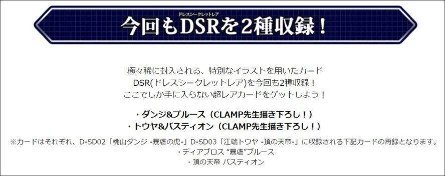 """極々稀に封入される、特別なイラストを用いたカード DSR(ドレスシークレットレア)を今回も2種収録! ここでしか手に入らない超レアカードをゲットしよう! ・ダンジ&ブルース(CLAMP先生描き下ろし!) ・トウヤ&バスティオン(CLAMP先生描き下ろし!) ※カードはそれぞれ、D-SD02「桃山ダンジ -暴虐の虎-」D-SD03「江端トウヤ -頂の天帝-」に収録される下記カードの再録となります。 ・ディアブロス """"暴虐""""ブルース ・頂の天帝 バスティオン"""