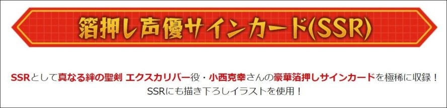 SSRとして真なる絆の聖剣 エクスカリバー役・小西克幸さんの豪華箔押しサインカードを極稀に収録! SSRにも描き下ろしイラストを使用!